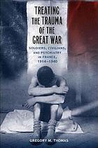 Treating the trauma of the Great War : soldiers, civilians, and psychiatry in France, 1914-1940