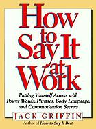 How to say it at work : putting yourself across with power words, phrases, body language, and communictions secrets