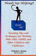 Heads up helping! : teaching tips and techniques for working with ADD, ADHD, and other children with challenges