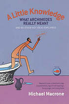 A little knowledge : what Archimedes really meant and 80 other key ideas explained