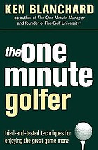 The one minute golfer : tried-and-tested techniques for enjoying the great game more