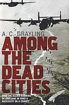 Among the dead cities : was the Allied bombing of civilians in WWII a necessity or a crime?