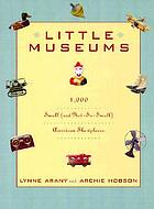 Little museums : over 1,000 small and not-so-small American showplaces