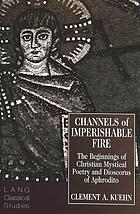 Channels of imperishable fire : the beginnings of Christian mystical poetry and Dioscorus of Aphrodito
