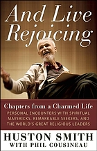 And live rejoicing : chapters from a charmed life : personal encounters with spiritual mavericks, remarkable seekers, and the world's great religious leaders