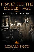 I invented the modern age : the rise of Henry Ford