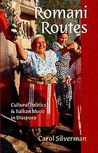 Romani routes : cultural politics and Balkan music in diaspora / Carol Silverman.