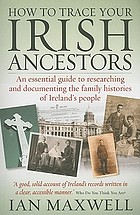 How to trace your Irish ancestors : an essential guide to researching and documenting the family histories of Ireland's people