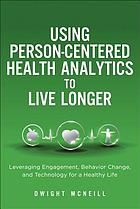 Using person-centered health analytics to live longer : leveraging engagement, behavior change and technology for a healthy life