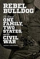 Rebel Bulldog : the story of one family, two states, and the Civil War