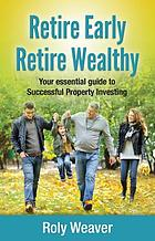 Retire early retire wealthy : your essential guide to successful property investing