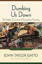 Dumbing us down : the hidden curriculum of compulsory schooling