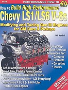 How to build high-performance Chevy LS1/LS6 V-8s : modifying and tuning GEN III engines for GM cars & pickups