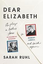 Dear Elizabeth : a play in letters from Elizabeth Bishop to Robert Lowell and back again