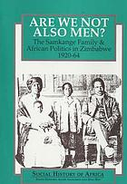 Are we not also men? : the Samkange family & African politics in Zimbabwe, 1920-64