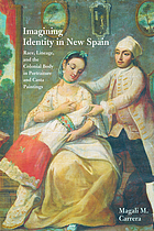 Imagining identity in New Spain : race, lineage, and the colonial body in portraiture and casta paintings