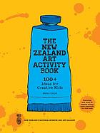The New Zealand art activity book : 100 + ideas for creative kids