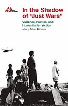 In the shadow of 'just wars' : violence, politics, and humanitarian action