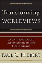 Transforming worldviews : an anthropological understanding of how people change
