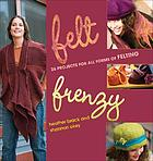 Felt frenzy : 26 projects for all forms of felting