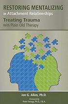 Restoring mentalizing in attachment relationships : treating trauma with plain old therapy