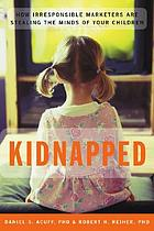 Kidnapped : how irresponsible marketers are stealing the minds of your children