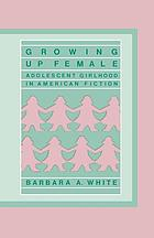 Growing up female : adolescent girlhood in American fiction