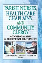 Parish nurses, health care chaplains, and community clergy : navigating the maze of professional relationships