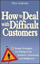 How to deal with difficult customers : 10 simple strategies for selling to the stubborn, obnoxious, and belligerent