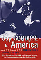Say goodbye to America : the sensational and untold story behind the assassination of John F. Kennedy