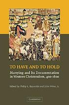 To have and to hold : marrying and its documentation in Western Christendom, 400--1600