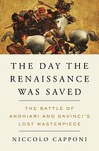 The day the Renaissance was saved : the Battle of Anghiari and Da Vinci's lost masterpiece