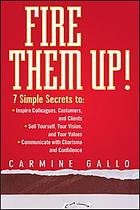 Fire them up! : 7 simple secrets to inspire colleagues, customers, and clients, sell yourself, your vision, and your values, communicate with charisma and confidence