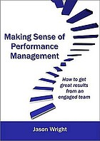Making sense of performance management : how to get great results form an engaged team