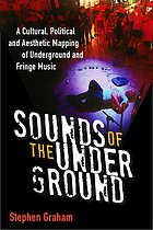 Sounds of the underground : a cultural, political, and aesthetic mapping of underground and fringe music