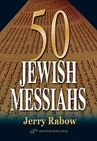 50 Jewish messiahs : the untold life stories of 50 Jewish messiahs since Jesus and how they changed the Jewish, Christian, and Muslim worlds