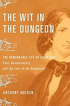 The wit in the dungeon : the remarkable life of Leigh Hunt--poet, revolutionary, and the last of the romantics
