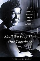 Shall we play that one together? : the life and art of jazz piano legend Marian McPartland