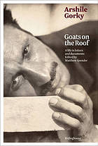 Arshile Gorky : goats on the roof : a life in letters and documents