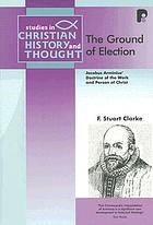 The ground of election : Jacobus Arminius' doctrine of the work and person of Christ