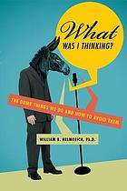 What was I thinking? : the dumb things we do and how to avoid them