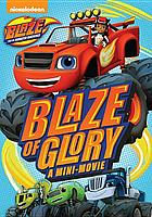 Blaze and the monster machines. Blaze of glory : a mini-movie.