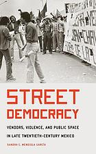 Street democracy : vendors, violence, and public space in late twentieth-century Mexico