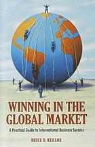 Winning in the global market : a practical guide to international business success