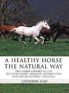 A healthy horse the natural way : the horse owner's guide to using herbs, massage, homeopathy, and other natural therapies