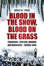 Blood in the Snow, Blood on the Grass : Treachery, Slaughter, Murder and Massacre - France 1944.