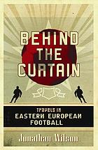 Behind the curtain : travels in Eastern European football