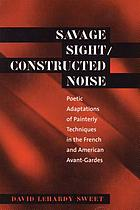 Savage sight/constructed noise : poetic adaptations of painterly techniques in the French and American avant-gardes