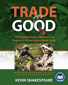 Trade for good : the essential guide to business and finance in UK and international trade