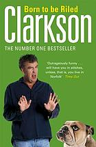 Born to be riled : the collected writings of Jeremy Clarkson.